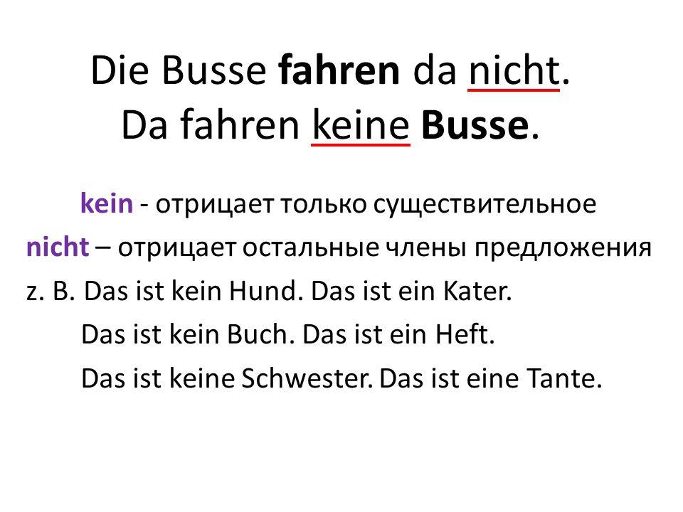 Die Busse fahren da nicht.Da fahren keine Busse.