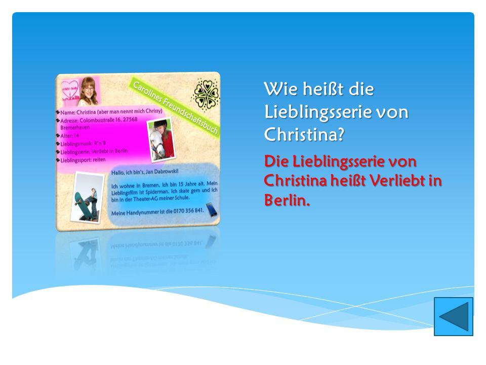 Wie heißt die Lieblingsserie von Christina? Die Lieblingsserie von Christina heißt Verliebt in Berlin.