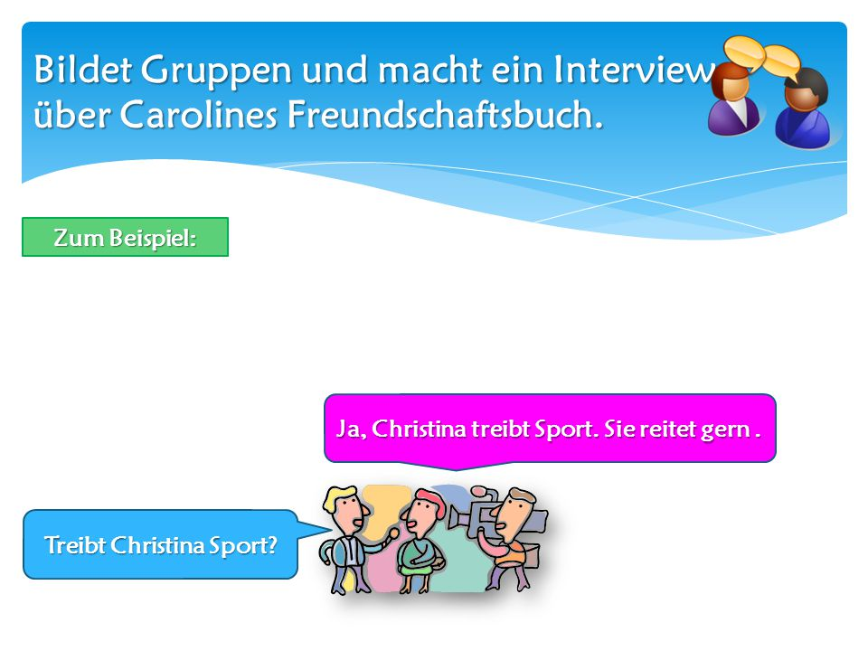 Bildet Gruppen und macht ein Interview über Carolines Freundschaftsbuch. Treibt Christina Sport? Ja, Christina treibt Sport. Sie reitet gern. Zum Beis