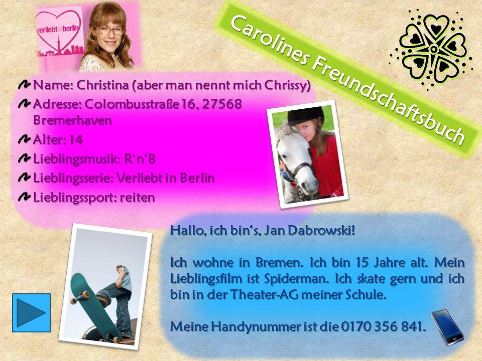 Name: Christina (aber man nennt mich Chrissy) Adresse: Colombusstraße 16, 27568 Bremerhaven Alter: 14 Lieblingsmusik: R'n'B Lieblingsserie: Verliebt in Berlin Lieblingssport: reiten Hallo, ich bin's, Jan Dabrowski.