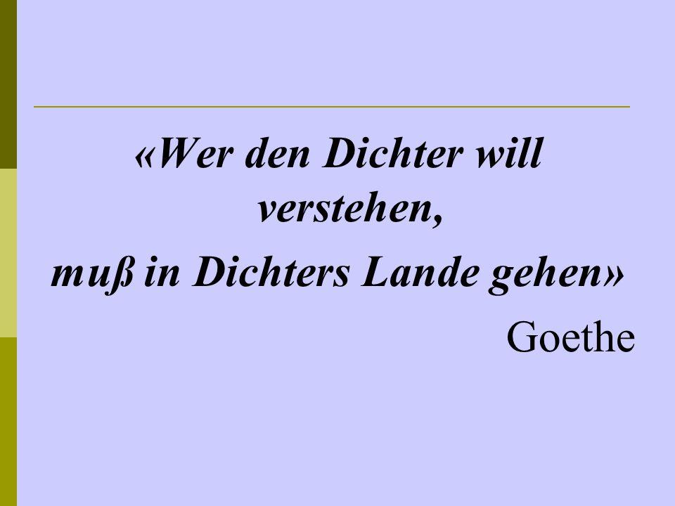«Wer den Dichter will verstehen, muß in Dichters Lande gehen» Goethe