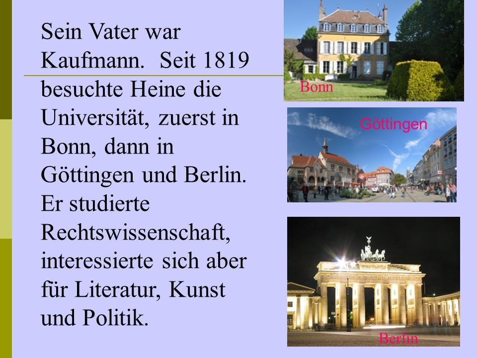 Sein Vater war Kaufmann. Seit 1819 besuchte Heine die Universität, zuerst in Bonn, dann in Göttingen und Berlin. Er studierte Rechtswissenschaft, inte