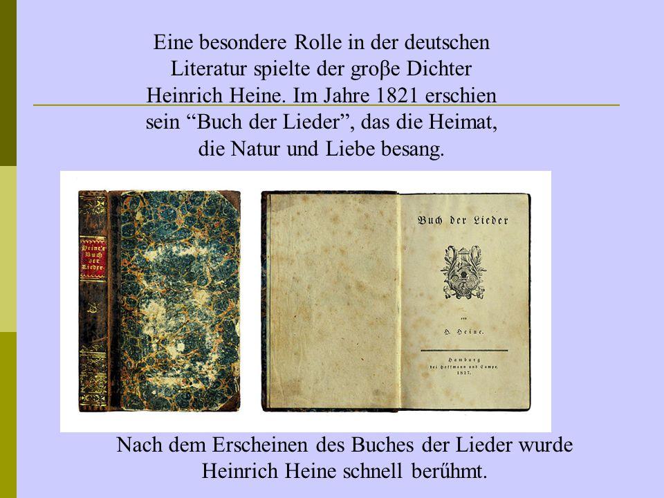 """Eine besondere Rolle in der deutschen Literatur spielte der groβe Dichter Heinrich Heine. Im Jahre 1821 erschien sein """"Buch der Lieder"""", das die Heima"""