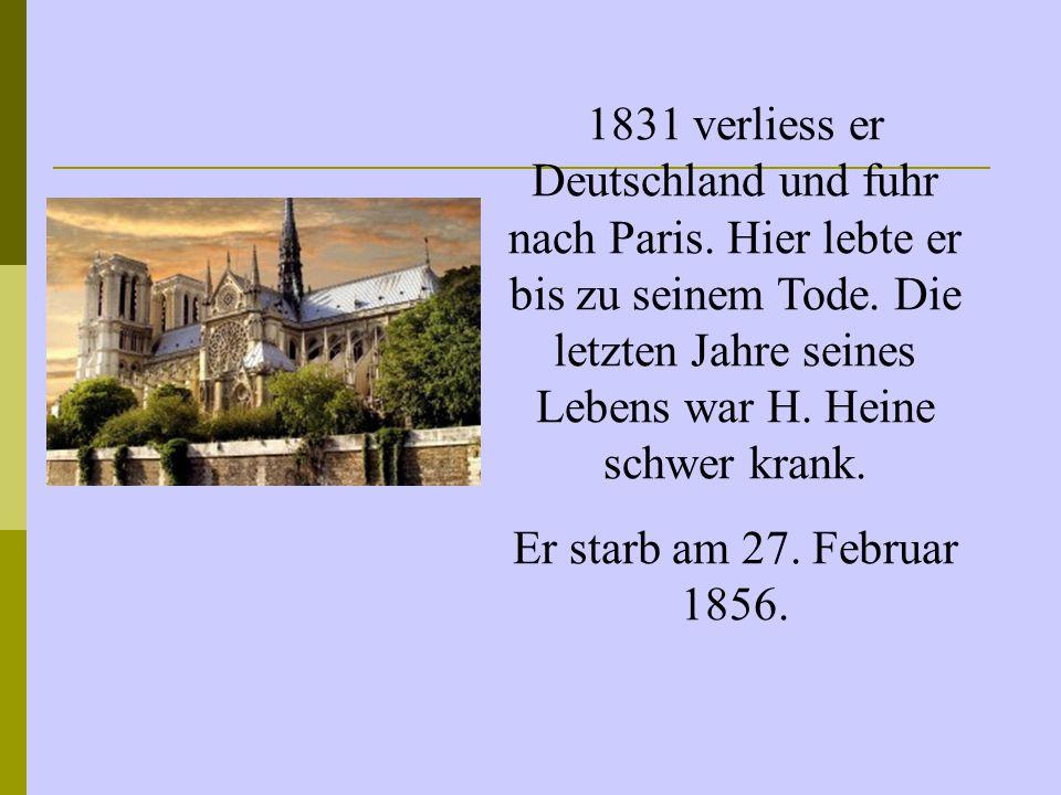 1831 verliess er Deutschland und fuhr nach Paris. Hier lebte er bis zu seinem Tode. Die letzten Jahre seines Lebens war H. Heine schwer krank. Er star