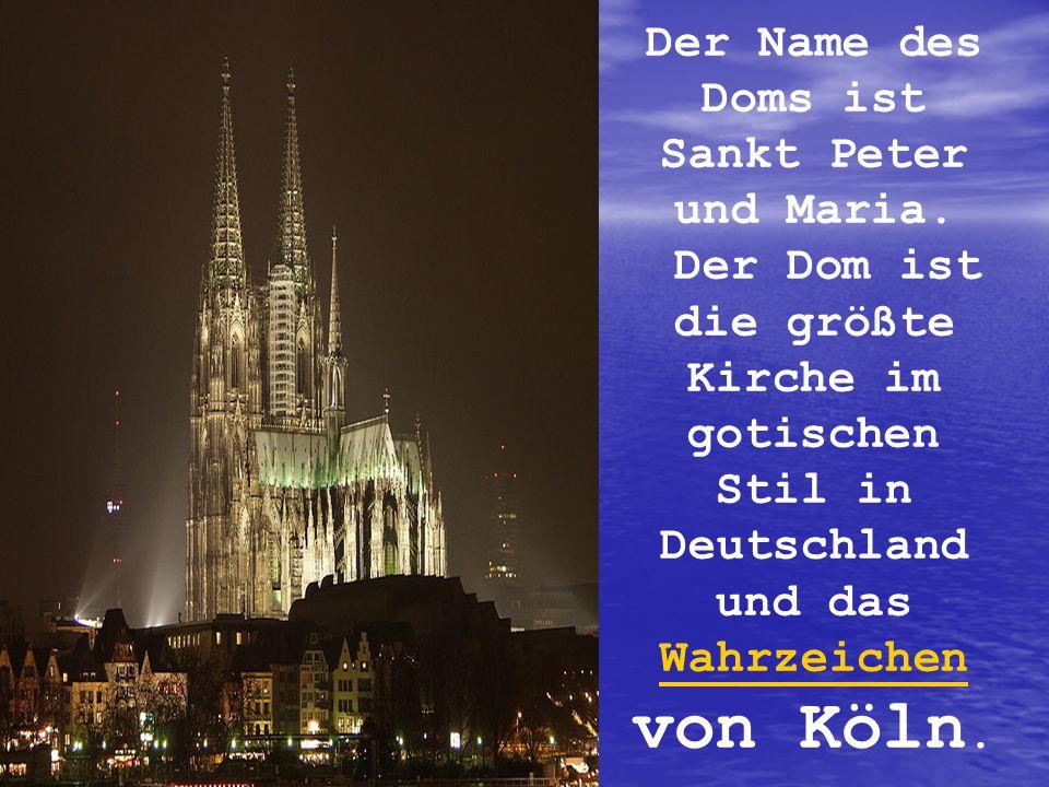 Der Name des Doms ist Sankt Peter und Maria. Der Dom ist die größte Kirche im gotischen Stil in Deutschland und das Wahrzeichen von Köln. Wahrzeichen