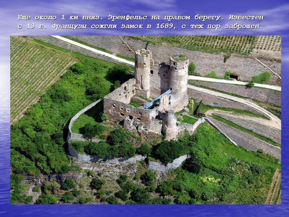 Еще около 1 км вниз. Эренфельс на правом берегу. Известен с 13 в. Французы сожгли замок в 1689, с тех пор заброшен.