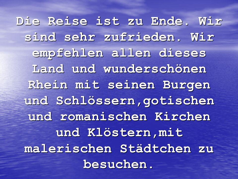Die Reise ist zu Ende. Wir sind sehr zufrieden. Wir empfehlen allen dieses Land und wunderschönen Rhein mit seinen Burgen und Schlössern,gotischen und