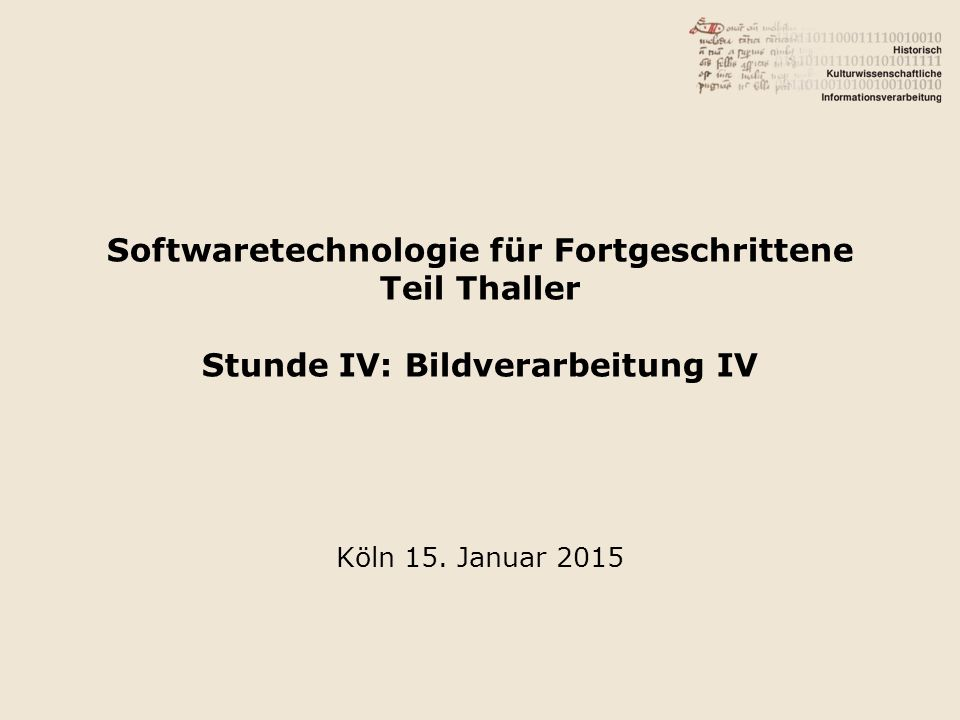 Softwaretechnologie für Fortgeschrittene Teil Thaller Stunde IV: Bildverarbeitung IV Köln 15.