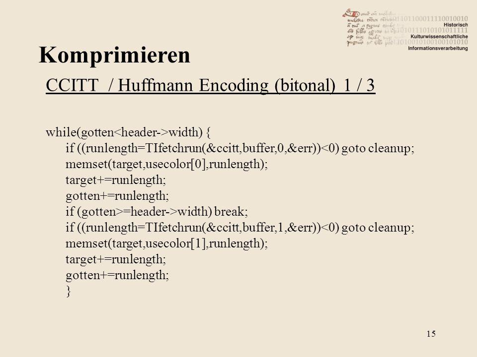 Komprimieren 15 CCITT / Huffmann Encoding (bitonal) 1 / 3 while(gotten width) { if ((runlength=TIfetchrun(&ccitt,buffer,0,&err))<0) goto cleanup; memset(target,usecolor[0],runlength); target+=runlength; gotten+=runlength; if (gotten>=header->width) break; if ((runlength=TIfetchrun(&ccitt,buffer,1,&err))<0) goto cleanup; memset(target,usecolor[1],runlength); target+=runlength; gotten+=runlength; }