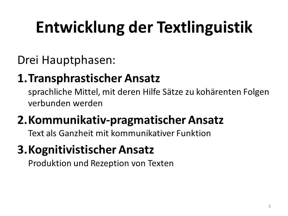 Entwicklung der Textlinguistik Drei Hauptphasen: 1.Transphrastischer Ansatz sprachliche Mittel, mit deren Hilfe Sätze zu kohärenten Folgen verbunden werden 2.Kommunikativ-pragmatischer Ansatz Text als Ganzheit mit kommunikativer Funktion 3.Kognitivistischer Ansatz Produktion und Rezeption von Texten 6