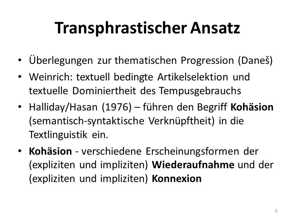 Transphrastischer Ansatz Überlegungen zur thematischen Progression (Daneš) Weinrich: textuell bedingte Artikelselektion und textuelle Dominiertheit des Tempusgebrauchs Halliday/Hasan (1976) – führen den Begriff Kohäsion (semantisch-syntaktische Verknüpftheit) in die Textlinguistik ein.