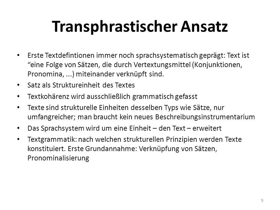 Transphrastischer Ansatz Erste Textdefintionen immer noch sprachsystematisch geprägt: Text ist eine Folge von Sätzen, die durch Vertextungsmittel (Konjunktionen, Pronomina,...) miteinander verknüpft sind.