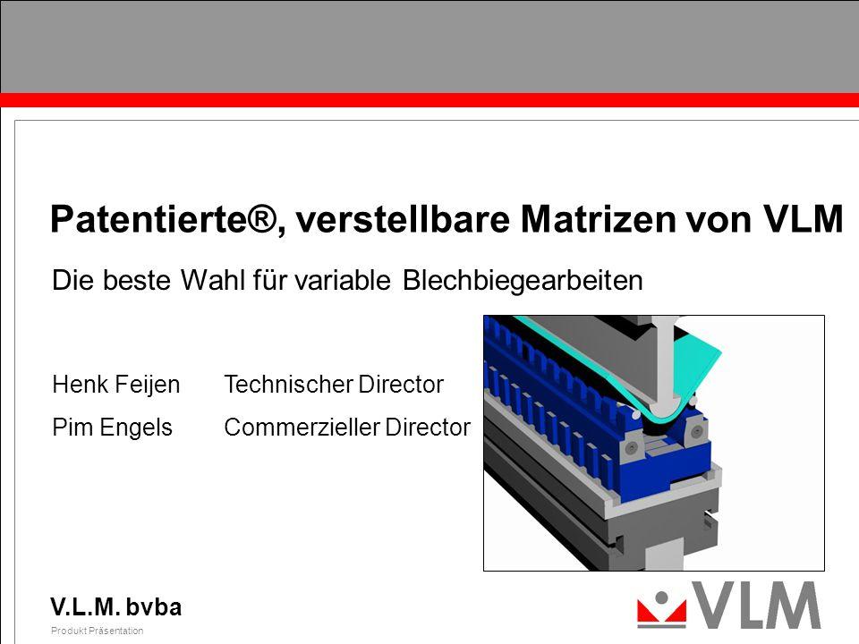 V.L.M. bvba Produkt Präsentation 0 Patentierte®, verstellbare Matrizen von VLM Die beste Wahl für variable Blechbiegearbeiten Henk FeijenTechnischer D