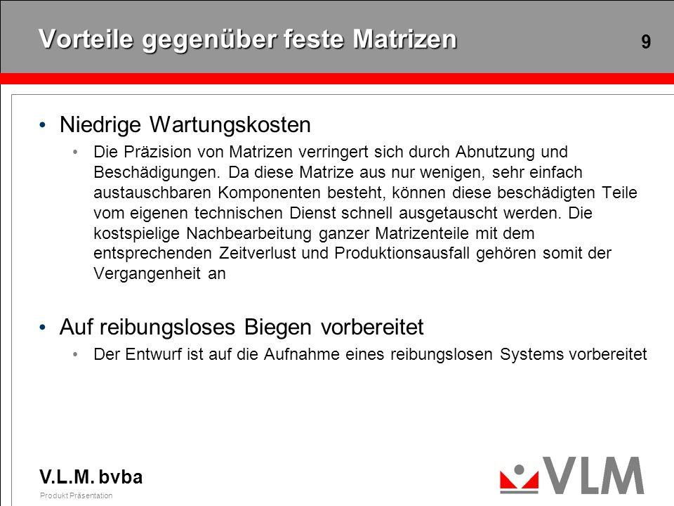 V.L.M. bvba Produkt Präsentation 9 Vorteile gegenüber feste Matrizen Niedrige Wartungskosten Die Präzision von Matrizen verringert sich durch Abnutzun