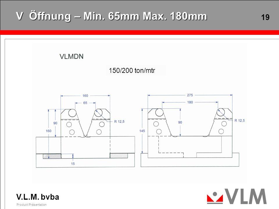V.L.M. bvba Produkt Präsentation 19 V Öffnung – Min. 65mm Max. 180mm 150/200 ton/mtr