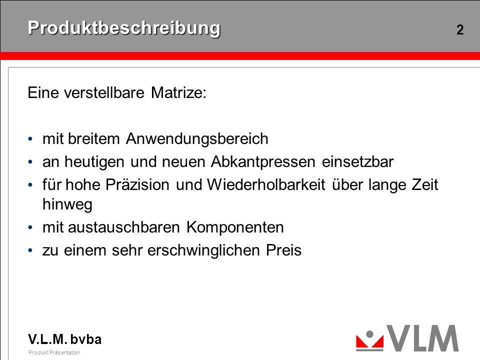 V.L.M. bvba Produkt Präsentation 2 Produktbeschreibung Eine verstellbare Matrize: mit breitem Anwendungsbereich an heutigen und neuen Abkantpressen ei
