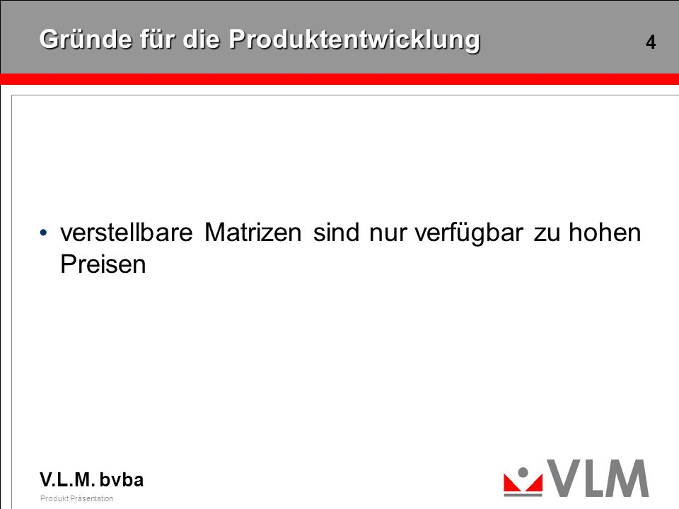 V.L.M. bvba Produkt Präsentation 4 Gründe für die Produktentwicklung verstellbare Matrizen sind nur verfügbar zu hohen Preisen