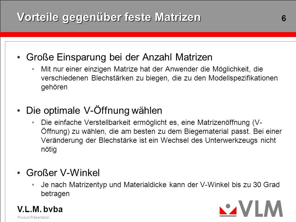 V.L.M. bvba Produkt Präsentation 6 Vorteile gegenüber feste Matrizen Große Einsparung bei der Anzahl Matrizen Mit nur einer einzigen Matrize hat der A
