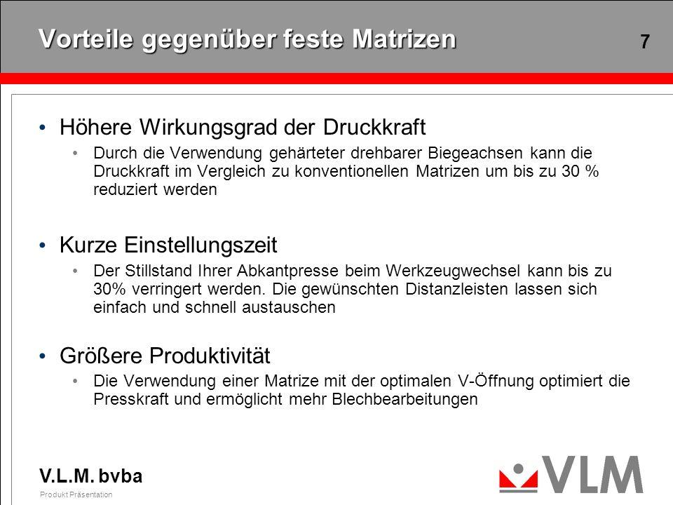 V.L.M. bvba Produkt Präsentation 7 Vorteile gegenüber feste Matrizen Höhere Wirkungsgrad der Druckkraft Durch die Verwendung gehärteter drehbarer Bieg