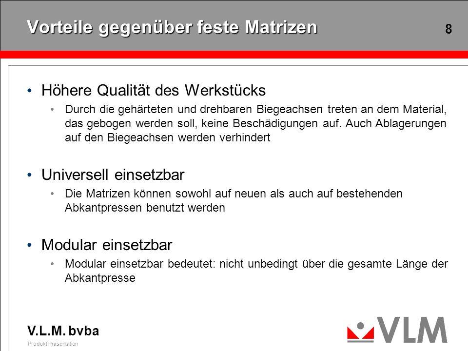 V.L.M. bvba Produkt Präsentation 8 Vorteile gegenüber feste Matrizen Höhere Qualität des Werkstücks Durch die gehärteten und drehbaren Biegeachsen tre