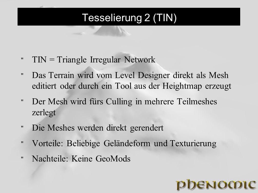 Tesselierung 2 (TIN) TIN = Triangle Irregular Network Das Terrain wird vom Level Designer direkt als Mesh editiert oder durch ein Tool aus der Heightmap erzeugt Der Mesh wird fürs Culling in mehrere Teilmeshes zerlegt Die Meshes werden direkt gerendert Vorteile: Beliebige Geländeform und Texturierung Nachteile: Keine GeoMods