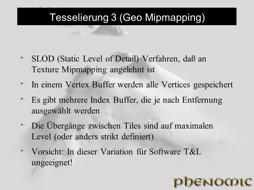 Tesselierung 3 (Geo Mipmapping) SLOD (Static Level of Detail) Verfahren, daß an Texture Mipmapping angelehnt ist In einem Vertex Buffer werden alle Vertices gespeichert Es gibt mehrere Index Buffer, die je nach Entfernung ausgewählt werden Die Übergänge zwischen Tiles sind auf maximalen Level (oder anders strikt definiert) Vorsicht: In dieser Variation für Software T&L ungeeignet!