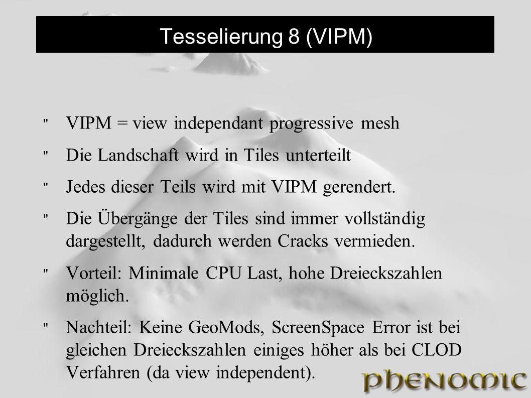 Tesselierung 8 (VIPM) VIPM = view independant progressive mesh Die Landschaft wird in Tiles unterteilt Jedes dieser Teils wird mit VIPM gerendert.