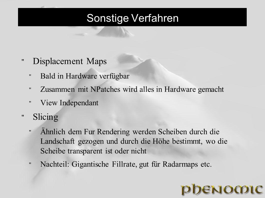 Sonstige Verfahren Displacement Maps Bald in Hardware verfügbar Zusammen mit NPatches wird alles in Hardware gemacht View Independant Slicing Ähnlich dem Fur Rendering werden Scheiben durch die Landschaft gezogen und durch die Höhe bestimmt, wo die Scheibe transparent ist oder nicht Nachteil: Gigantische Fillrate, gut für Radarmaps etc.