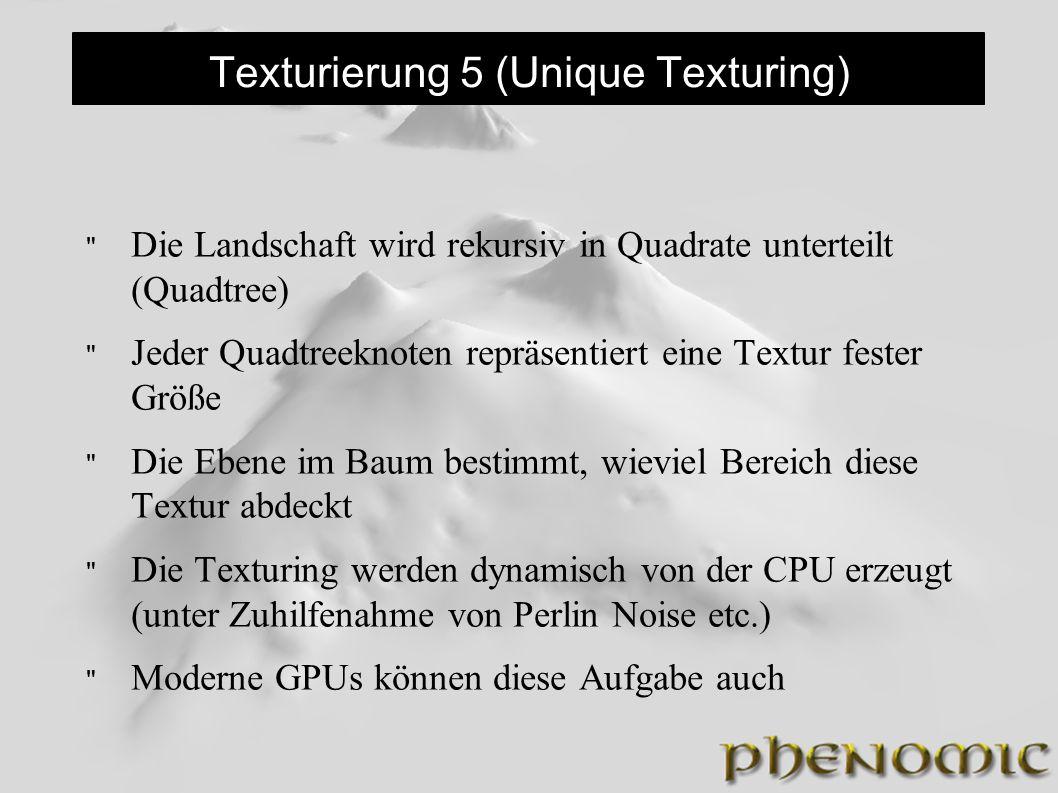 Texturierung 5 (Unique Texturing) Die Landschaft wird rekursiv in Quadrate unterteilt (Quadtree) Jeder Quadtreeknoten repräsentiert eine Textur fester Größe Die Ebene im Baum bestimmt, wieviel Bereich diese Textur abdeckt Die Texturing werden dynamisch von der CPU erzeugt (unter Zuhilfenahme von Perlin Noise etc.) Moderne GPUs können diese Aufgabe auch