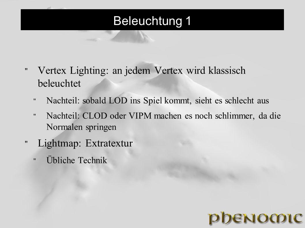 Beleuchtung 1 Vertex Lighting: an jedem Vertex wird klassisch beleuchtet Nachteil: sobald LOD ins Spiel kommt, sieht es schlecht aus Nachteil: CLOD oder VIPM machen es noch schlimmer, da die Normalen springen Lightmap: Extratextur Übliche Technik