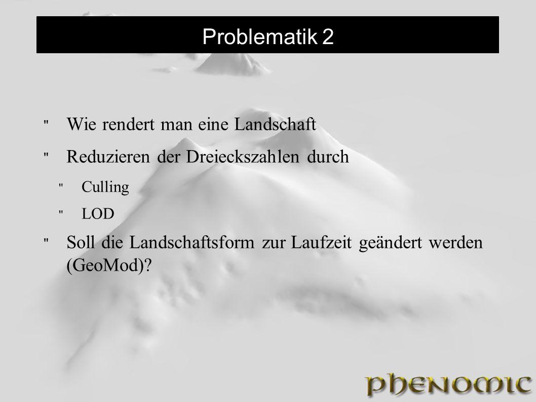 Problematik 2 Wie rendert man eine Landschaft Reduzieren der Dreieckszahlen durch Culling LOD Soll die Landschaftsform zur Laufzeit geändert werden (GeoMod)