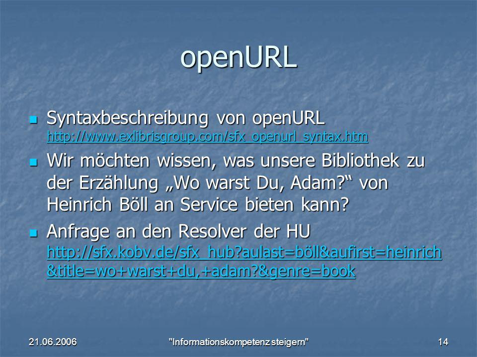 """21.06.2006 Informationskompetenz steigern 14 openURL Syntaxbeschreibung von openURL http://www.exlibrisgroup.com/sfx_openurl_syntax.htm Syntaxbeschreibung von openURL http://www.exlibrisgroup.com/sfx_openurl_syntax.htm http://www.exlibrisgroup.com/sfx_openurl_syntax.htm Wir möchten wissen, was unsere Bibliothek zu der Erzählung """"Wo warst Du, Adam von Heinrich Böll an Service bieten kann."""