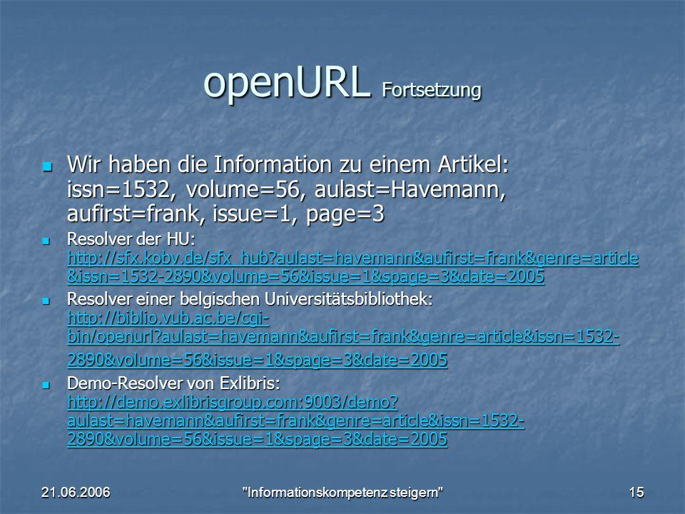 21.06.2006 Informationskompetenz steigern 15 openURL Fortsetzung Wir haben die Information zu einem Artikel: issn=1532, volume=56, aulast=Havemann, aufirst=frank, issue=1, page=3 Wir haben die Information zu einem Artikel: issn=1532, volume=56, aulast=Havemann, aufirst=frank, issue=1, page=3 Resolver der HU: http://sfx.kobv.de/sfx_hub aulast=havemann&aufirst=frank&genre=article &issn=1532-2890&volume=56&issue=1&spage=3&date=2005 Resolver der HU: http://sfx.kobv.de/sfx_hub aulast=havemann&aufirst=frank&genre=article &issn=1532-2890&volume=56&issue=1&spage=3&date=2005 http://sfx.kobv.de/sfx_hub aulast=havemann&aufirst=frank&genre=article &issn=1532-2890&volume=56&issue=1&spage=3&date=2005 http://sfx.kobv.de/sfx_hub aulast=havemann&aufirst=frank&genre=article &issn=1532-2890&volume=56&issue=1&spage=3&date=2005 Resolver einer belgischen Universitätsbibliothek: http://biblio.vub.ac.be/cgi- bin/openurl aulast=havemann&aufirst=frank&genre=article&issn=1532- 2890&volume=56&issue=1&spage=3&date=2005 Resolver einer belgischen Universitätsbibliothek: http://biblio.vub.ac.be/cgi- bin/openurl aulast=havemann&aufirst=frank&genre=article&issn=1532- 2890&volume=56&issue=1&spage=3&date=2005 http://biblio.vub.ac.be/cgi- bin/openurl aulast=havemann&aufirst=frank&genre=article&issn=1532- 2890&volume=56&issue=1&spage=3&date=2005 http://biblio.vub.ac.be/cgi- bin/openurl aulast=havemann&aufirst=frank&genre=article&issn=1532- 2890&volume=56&issue=1&spage=3&date=2005 Demo-Resolver von Exlibris: http://demo.exlibrisgroup.com:9003/demo.