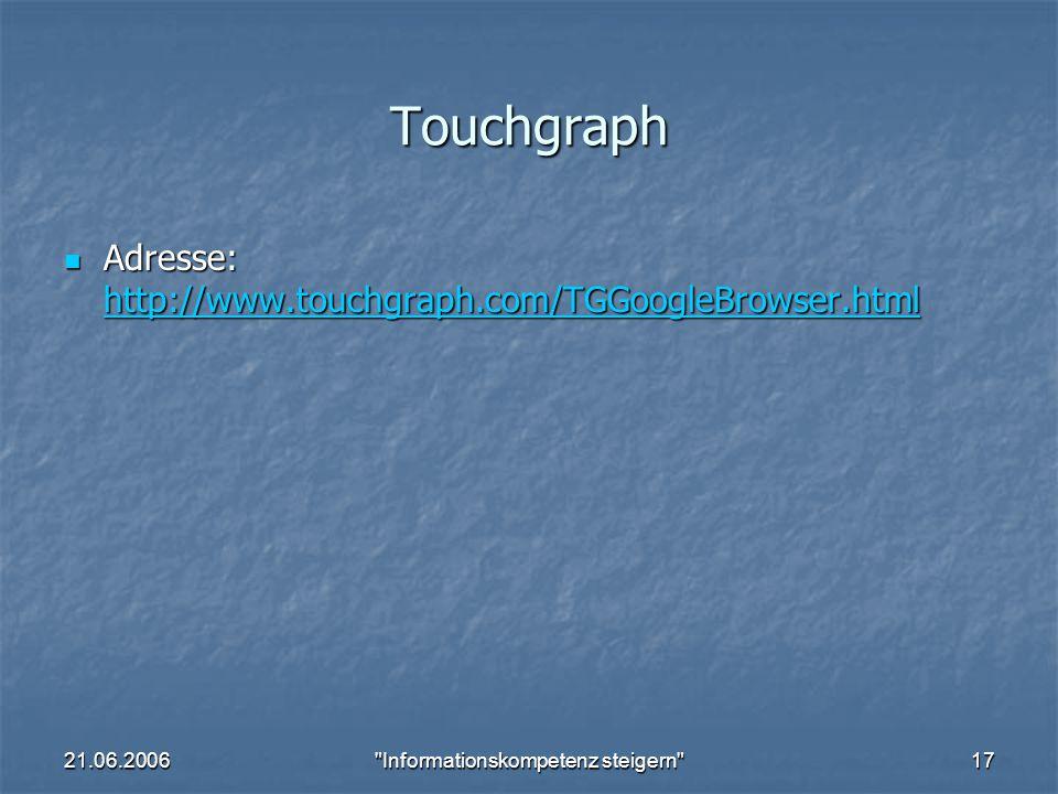 21.06.2006 Informationskompetenz steigern 17 Touchgraph Adresse: http://www.touchgraph.com/TGGoogleBrowser.html Adresse: http://www.touchgraph.com/TGGoogleBrowser.html http://www.touchgraph.com/TGGoogleBrowser.html