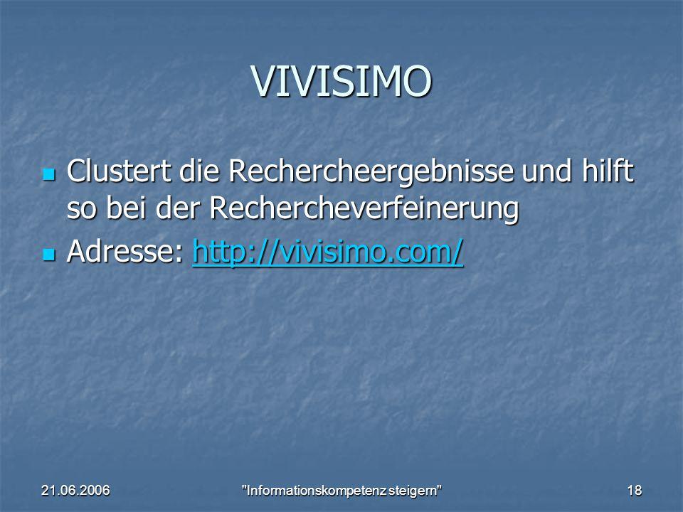 21.06.2006 Informationskompetenz steigern 18 VIVISIMO Clustert die Rechercheergebnisse und hilft so bei der Rechercheverfeinerung Clustert die Rechercheergebnisse und hilft so bei der Rechercheverfeinerung Adresse: http://vivisimo.com/ Adresse: http://vivisimo.com/http://vivisimo.com/