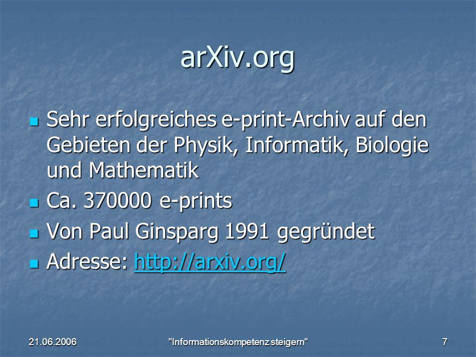 21.06.2006 Informationskompetenz steigern 7 arXiv.org Sehr erfolgreiches e-print-Archiv auf den Gebieten der Physik, Informatik, Biologie und Mathematik Sehr erfolgreiches e-print-Archiv auf den Gebieten der Physik, Informatik, Biologie und Mathematik Ca.
