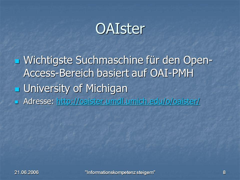 21.06.2006 Informationskompetenz steigern 8 OAIster Wichtigste Suchmaschine für den Open- Access-Bereich basiert auf OAI-PMH Wichtigste Suchmaschine für den Open- Access-Bereich basiert auf OAI-PMH University of Michigan University of Michigan Adresse: http://oaister.umdl.umich.edu/o/oaister/ Adresse: http://oaister.umdl.umich.edu/o/oaister/http://oaister.umdl.umich.edu/o/oaister/