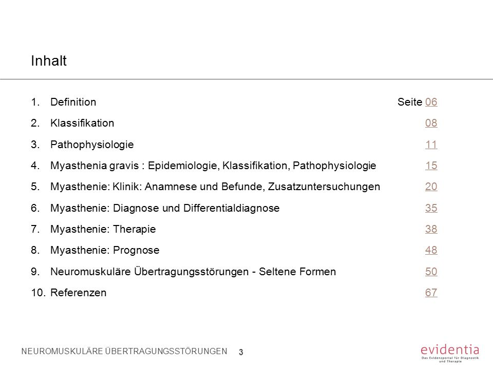 NEUROMUSKULÄRE ÜBERTRAGUNGSSTÖRUNGEN 34 Inhalt 1.Definition Seite 06 2.Klassifikation08 3.Pathophysiologie11 4.Myasthenia gravis : Epidemiologie, Klassifikation, Pathophysiologie15 5.Myasthenie: Klinik: Anamnese und Befunde, Zusatzuntersuchungen20 6.Myasthenie: Diagnose und Differentialdiagnose35 7.Myasthenie: Therapie38 8.Myasthenie: Prognose48 9.Neuromuskuläre Übertragungsstörungen - Seltene Formen50 10.Referenzen67
