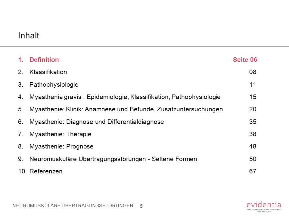 NEUROMUSKULÄRE ÜBERTRAGUNGSSTÖRUNGEN 66 Inhalt 1.Definition Seite 06 2.Klassifikation08 3.Pathophysiologie11 4.Myasthenia gravis : Epidemiologie, Klassifikation, Pathophysiologie15 5.Myasthenie: Klinik: Anamnese und Befunde, Zusatzuntersuchungen20 6.Myasthenie: Diagnose und Differentialdiagnose35 7.Myasthenie: Therapie38 8.Myasthenie: Prognose48 9.Neuromuskuläre Übertragungsstörungen - Seltene Formen50 10.Referenzen67