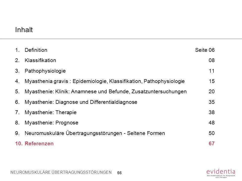 NEUROMUSKULÄRE ÜBERTRAGUNGSSTÖRUNGEN 66 Inhalt 1.Definition Seite 06 2.Klassifikation08 3.Pathophysiologie11 4.Myasthenia gravis : Epidemiologie, Klas