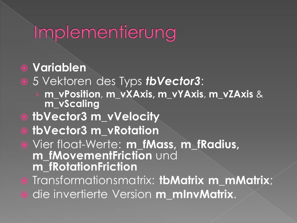  Variablen  5 Vektoren des Typs tbVector3 : › m_vPosition, m_vXAxis, m_vYAxis, m_vZAxis & m_vScaling  tbVector3 m_vVelocity  tbVector3 m_vRotation
