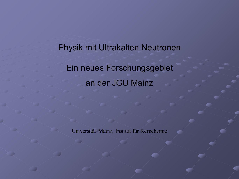 Physik mit Ultrakalten Neutronen Ein neues Forschungsgebiet an der JGU Mainz Universität Mainz, Institut für Kernchemie