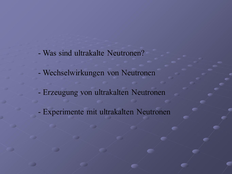 - Was sind ultrakalte Neutronen? - Wechselwirkungen von Neutronen - Erzeugung von ultrakalten Neutronen - Experimente mit ultrakalten Neutronen