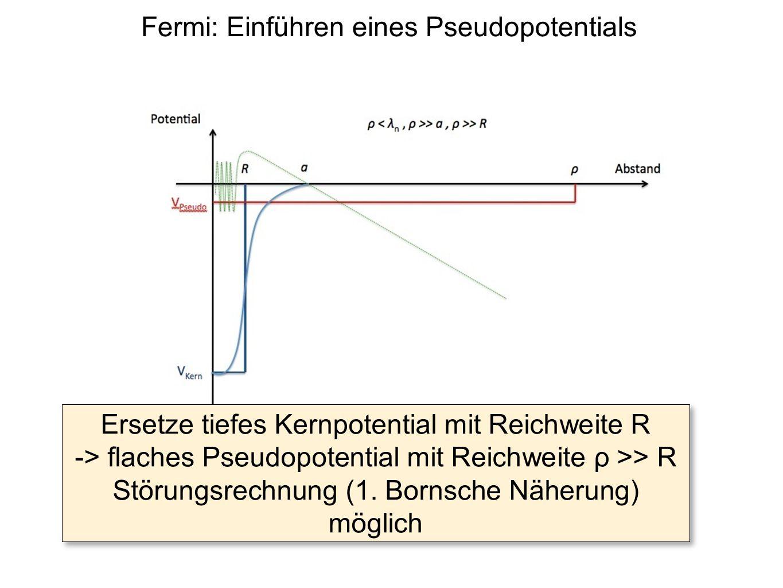 Fermi: Einführen eines Pseudopotentials Ersetze tiefes Kernpotential mit Reichweite R -> flaches Pseudopotential mit Reichweite ρ >> R Störungsrechnun