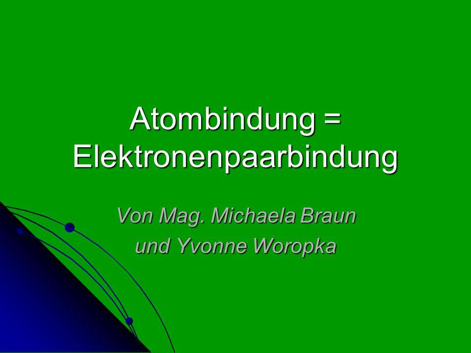 Atombindung = Elektronenpaarbindung Von Mag. Michaela Braun und Yvonne Woropka