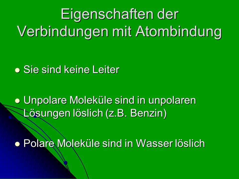Eigenschaften der Verbindungen mit Atombindung Sie sind keine Leiter Sie sind keine Leiter Unpolare Moleküle sind in unpolaren Lösungen löslich (z.B.