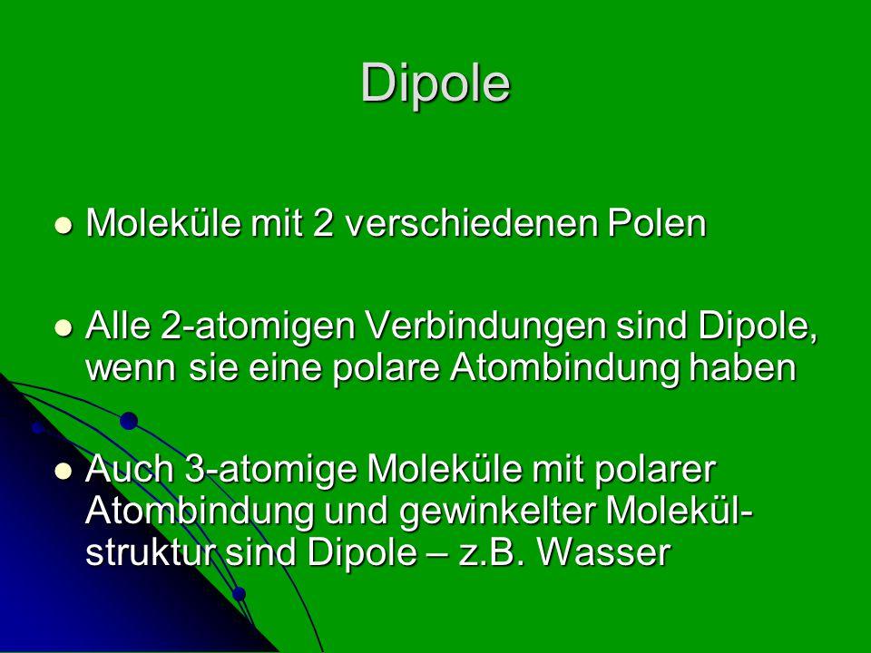 Dipole Moleküle mit 2 verschiedenen Polen Moleküle mit 2 verschiedenen Polen Alle 2-atomigen Verbindungen sind Dipole, wenn sie eine polare Atombindun