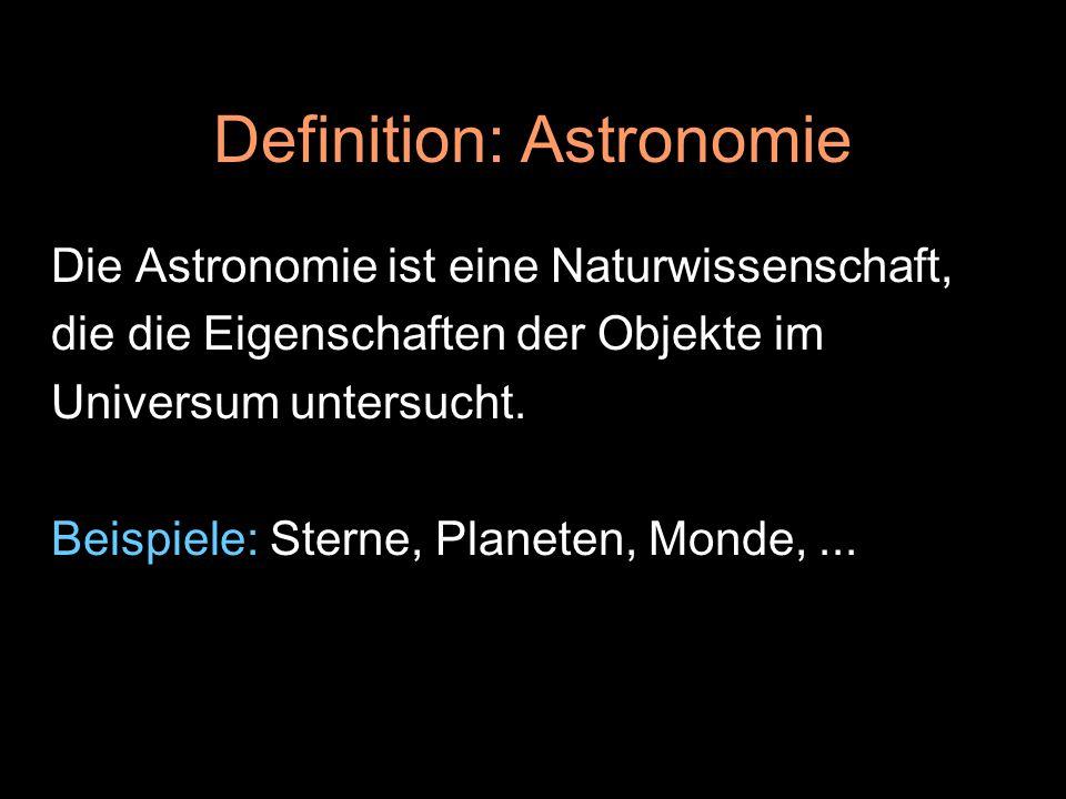 Definition: Astronomie Die Astronomie ist eine Naturwissenschaft, die die Eigenschaften der Objekte im Universum untersucht. Beispiele: Sterne, Planet