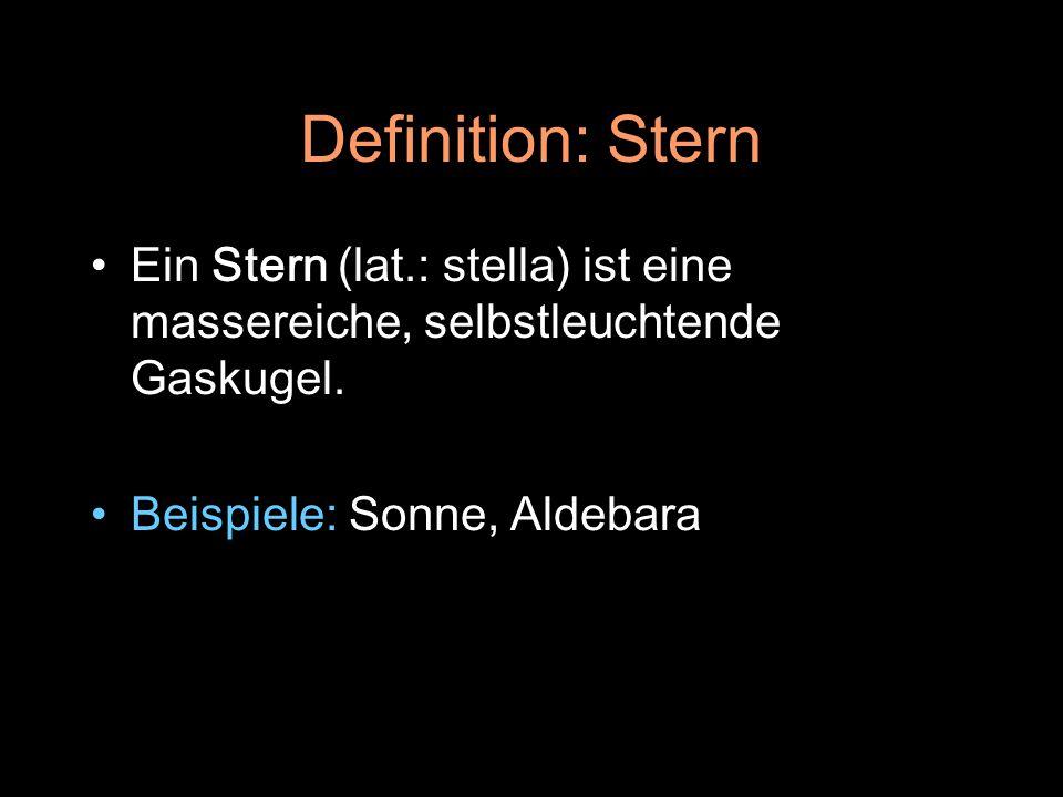 Definition: Stern Ein Stern (lat.: stella) ist eine massereiche, selbstleuchtende Gaskugel. Beispiele: Sonne, Aldebara