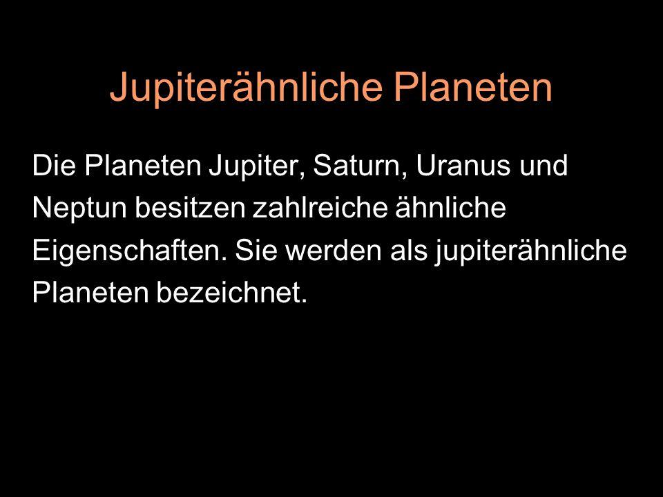 Jupiterähnliche Planeten Die Planeten Jupiter, Saturn, Uranus und Neptun besitzen zahlreiche ähnliche Eigenschaften. Sie werden als jupiterähnliche Pl